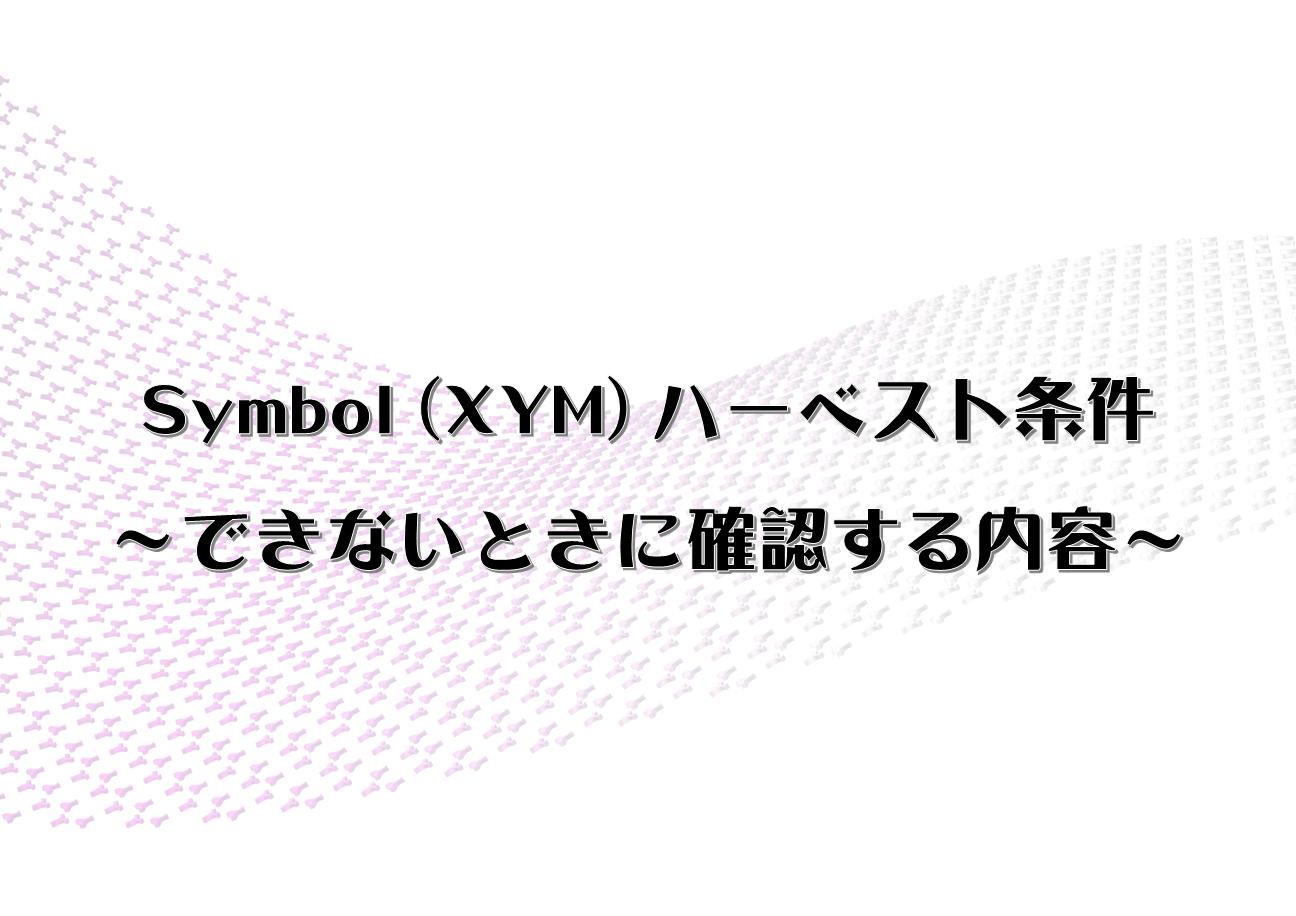 Symbol (XYM) ハーベスト条件 ~できないときに確認する内容~